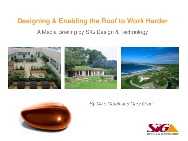 Designing & Enabling the Roof to Work HarderA Media Briefing by SIG Design & TechnologyBy Mike Crook and Gary Grant