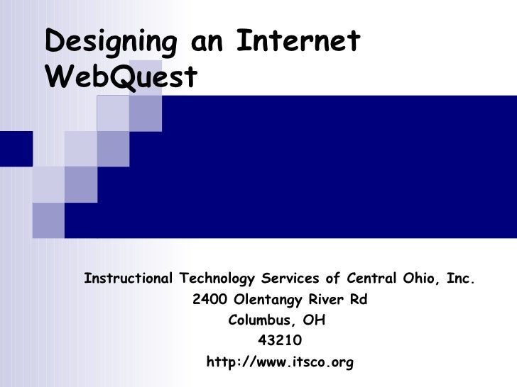 Designing an Internet WebQuest Instructional Technology Services of Central Ohio, Inc. 2400 Olentangy River Rd Columbus, O...