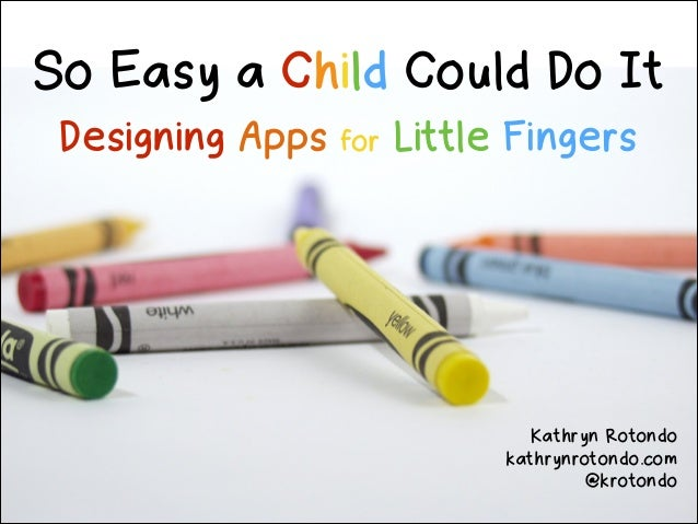So Easy a Child Could Do It Designing Apps  for  Little Fingers  Kathryn Rotondo kathrynrotondo.com @krotondo
