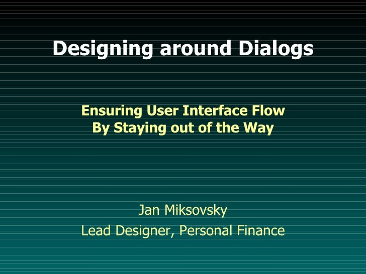 Designing around Dialogs <ul><li>Ensuring User Interface Flow By Staying out of the Way </li></ul><ul><li>Jan Miksovsky </...