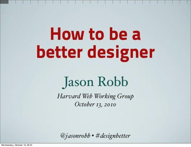 Harvard Web Working Group October 13, 2010 Jason Robb How to be a better designer @jasonrobb • #designbetter Wednesday, Oc...
