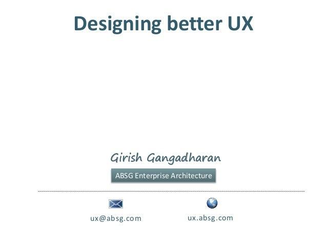 Designing better UXux@absg.com ux.absg.comGirish GangadharanABSG Enterprise Architecture
