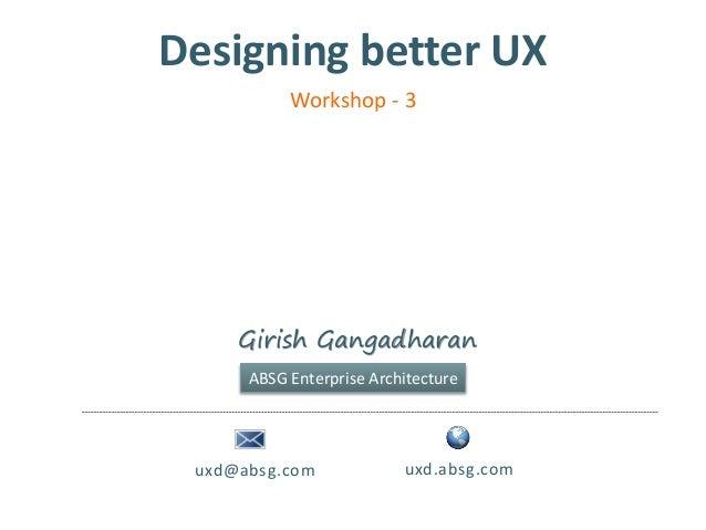 Designing better UXuxd@absg.com uxd.absg.comGirish GangadharanABSG Enterprise ArchitectureWorkshop - 3