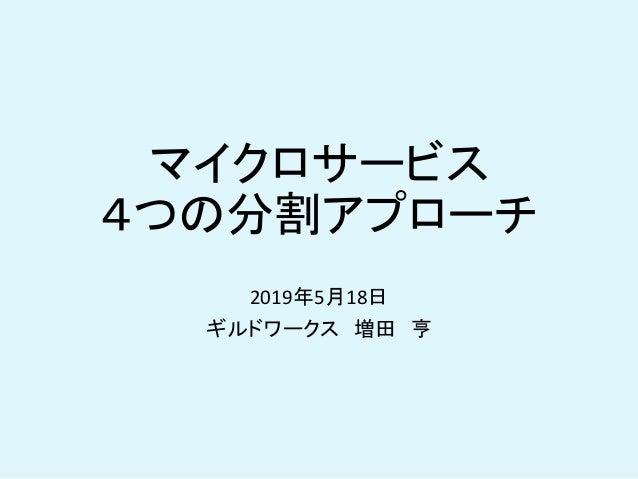 マイクロサービス 4つの分割アプローチ 2019年5月18日 ギルドワークス 増田 亨