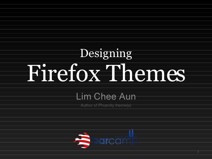 Designing Firefox Themes Lim Chee Aun Author of Phoenity theme(s)