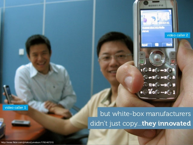 didn't just copy...they innovated but white-box manufacturers http://www.flickr.com/photos/jurvetson/1783467315 video calle...
