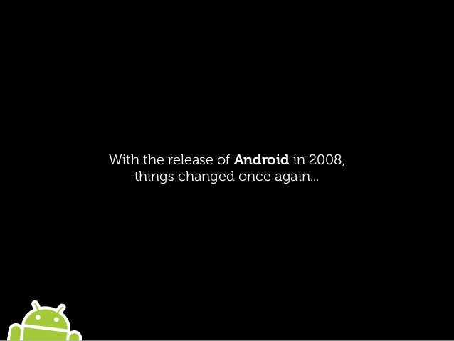 With the release of Android in 2008, things changed once again...