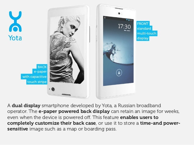 A dual display smartphone developed by Yota, a Russian broadband operator. The e-paper powered back display can retain an ...