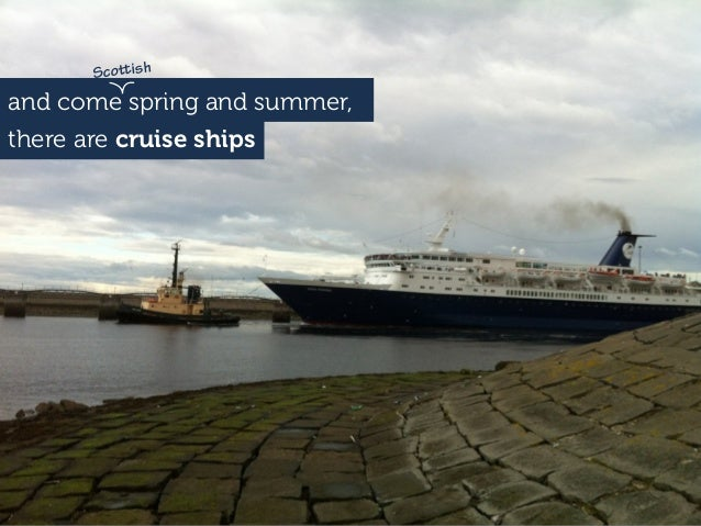 and come spring and summer, there are cruise ships Scoish