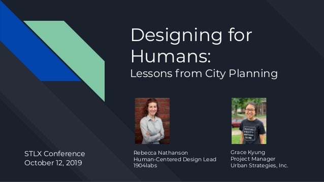 Designing for Humans: Lessons from City Planning Rebecca Nathanson Human-Centered Design Lead 1904labs STLX Conference Oct...
