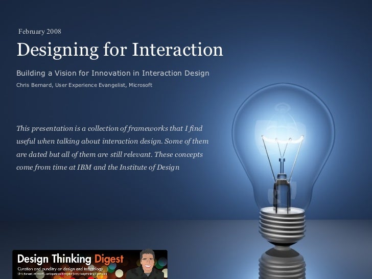 Designing for Interaction Building a Vision for Innovation in Interaction Design Chris Bernard, User Experience Evangelist...
