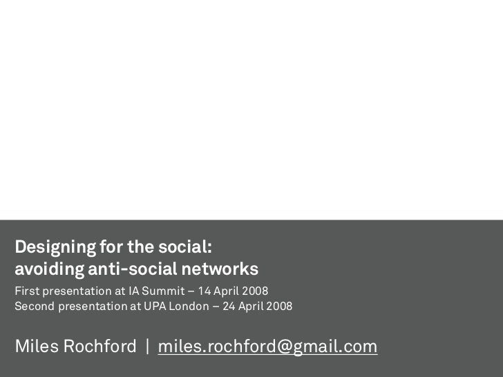 Designing for the social: avoiding anti-social networks First presentation at IA Summit – 14 April 2008 Second presentatio...