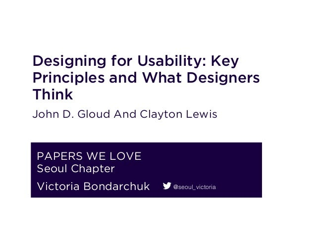 Designing for Usability: Key Principles and What Designers Think John D. Gloud And Clayton Lewis PAPERS WE LOVE Seoul Chap...
