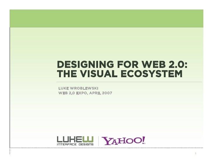 DESIGNING FOR WEB 2.0: THE VISUAL ECOSYSTEM LUKE WROBLEWSKI WEB 2.0 EXPO, APRIL 2007                                1