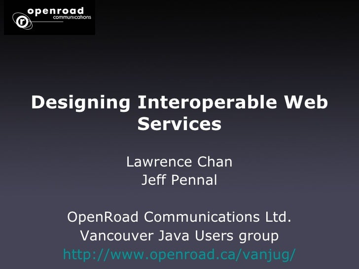 Designing   Interoperable   Web   Services Lawrence Chan Jeff Pennal OpenRoad Communications Ltd. Vancouver Java Users gro...