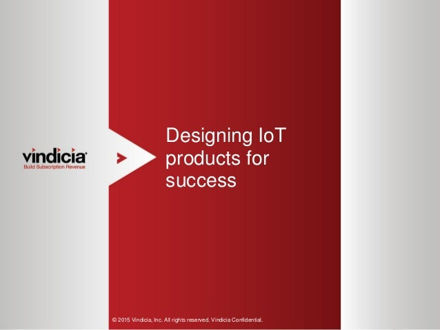 1 Designing IoT products for success © 2015 Vindicia, Inc. All rights reserved. Vindicia Confidential.