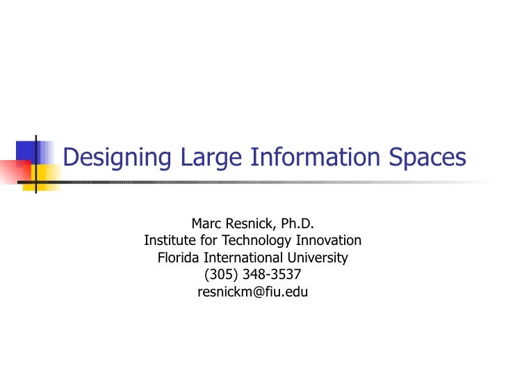 Designing Large Information Spaces  Marc Resnick, Ph.D. Institute for Technology Innovation Florida International Universi...