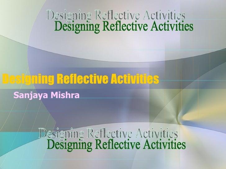 Designing Reflective Activities <ul><ul><li>Sanjaya Mishra </li></ul></ul>Designing Reflective Activities Designing Reflec...