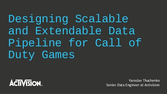 Designing Scalable and Extendable Data Pipeline for Call of Duty Games Yaroslav Tkachenko Senior Data Engineer at Activisi...