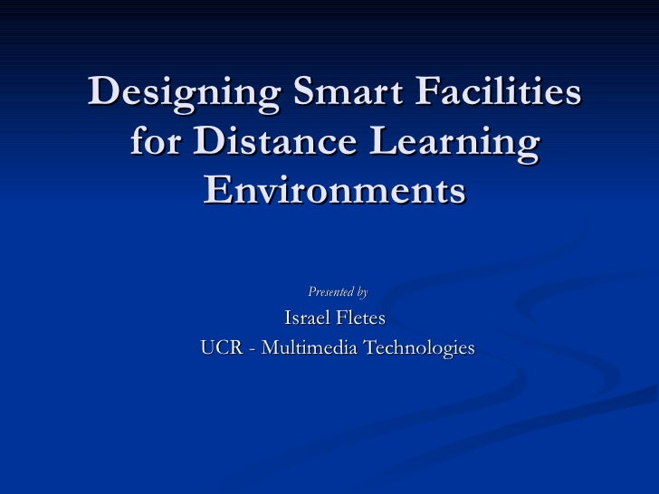 Designing Smart Facilities for Distance Learning Environments Presented by Israel Fletes  UCR - Multimedia Technologies