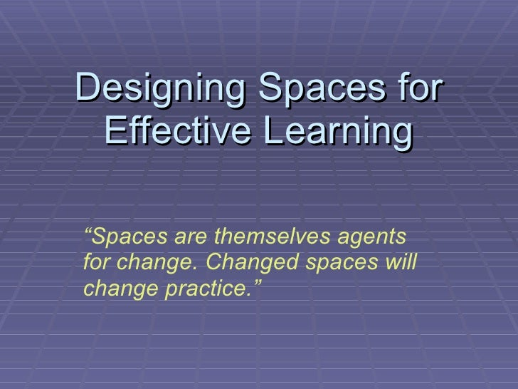 "Designing Spaces for Effective Learning "" Spaces are themselves agents for change. Changed spaces will change practice."""