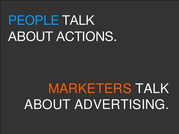 PEOPLE  TALK ABOUT ACTIONS. MARKETERS  TALK ABOUT ADVERTISING.