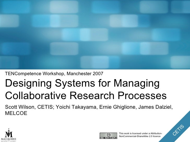 TENCompetence Workshop, Manchester 2007 Designing Systems for Managing Collaborative Research Processes Scott Wilson, CETI...