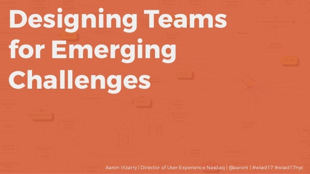 Designing Teams for Emerging Challenges Aaron Irizarry | Director of User Experience Nasdaq | @aaroni | #wiad17 #wiad17nyc