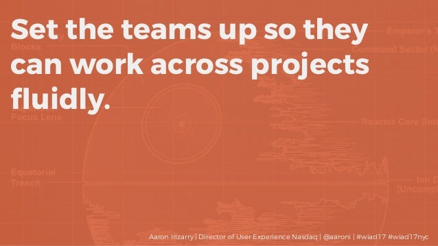 Set the teams up so they can work across projects fluidly. Aaron Irizarry | Director of User Experience Nasdaq | @aaroni | ...