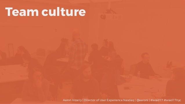 Team culture Aaron Irizarry | Director of User Experience Nasdaq | @aaroni | #wiad17 #wiad17nyc