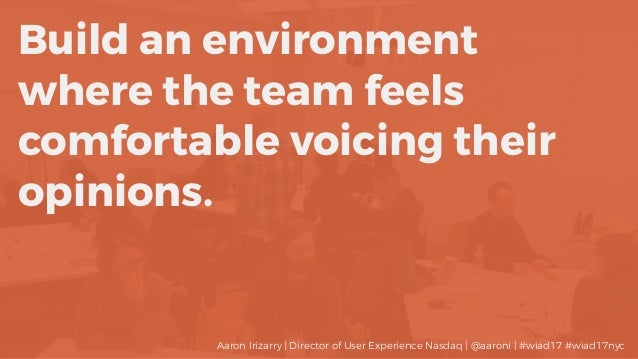 Build an environment where the team feels comfortable voicing their opinions. Aaron Irizarry | Director of User Experience...