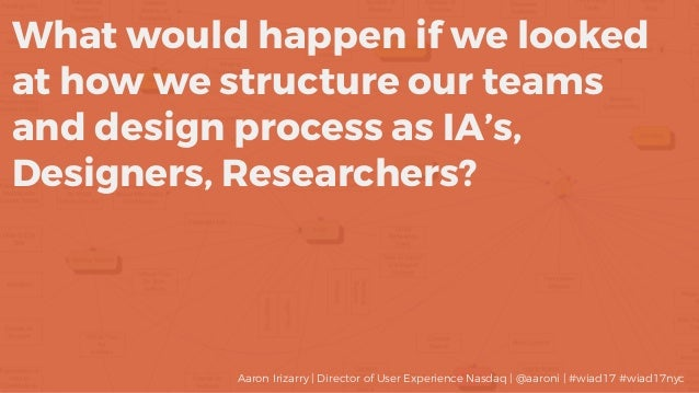 What would happen if we looked at how we structure our teams and design process as IA's, Designers, Researchers? Aaron Iri...