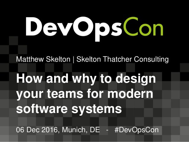 Matthew Skelton | Skelton Thatcher Consulting How and why to design your teams for modern software systems 06 Dec 2016, Mu...