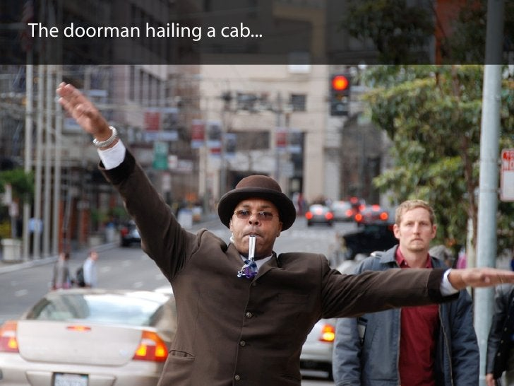 The doorman hailing a cab...