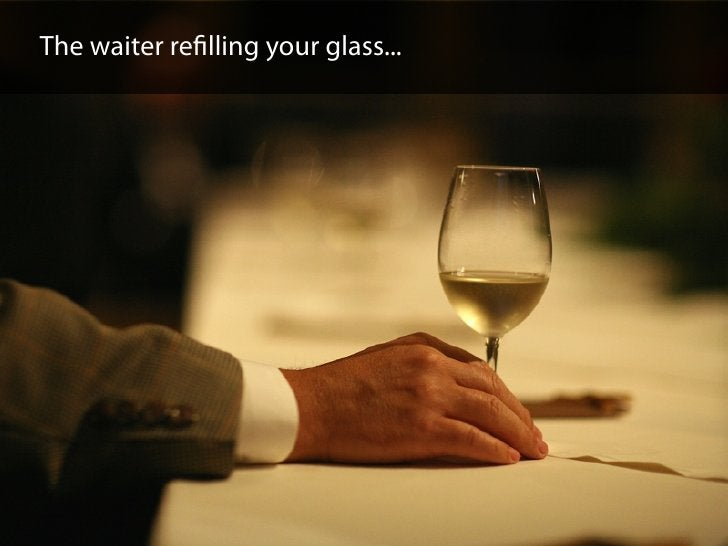 The waiter refilling your glass...