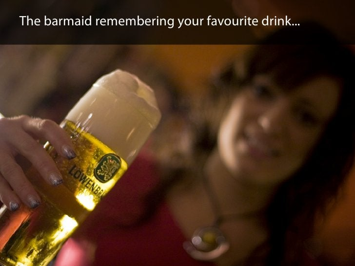 The barmaid remembering your favourite drink...