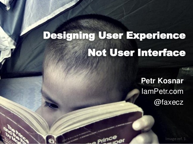 Designing User Experience Not User Interface Petr Kosnar IamPetr.com @faxecz  Image ref. 1