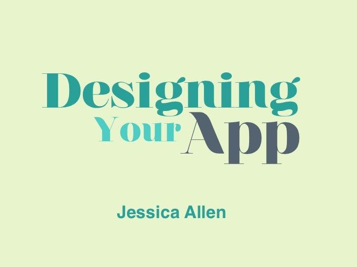 Designing Your    App  Jessica Allen