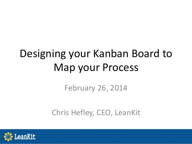 Designing your Kanban Board to Map your Process February 26, 2014 Chris Hefley, CEO, LeanKit