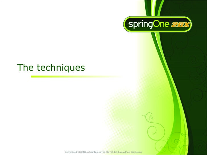 The techniques              SpringOne 2GX 2009. All rights reserved. Do not distribute without permission.