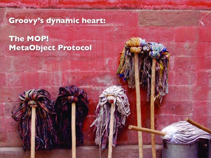 Groovy's dynamic heart:  The MOP! MetaObject Protocol