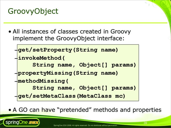 GroovyObject  • All instances of classes created in Groovy   implement the GroovyObject interface:    –get/setProperty(Str...