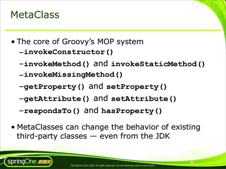 MetaClass  • The core of Groovy's MOP system   –invokeConstructor()   –invokeMethod() and invokeStaticMethod()   –invokeMi...