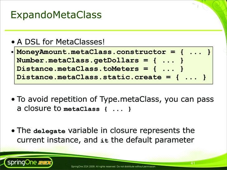 ExpandoMetaClass  • A DSL for MetaClasses! • MoneyAmount.metaClass.constructor = { ... }   Number.metaClass.getDollars = {...