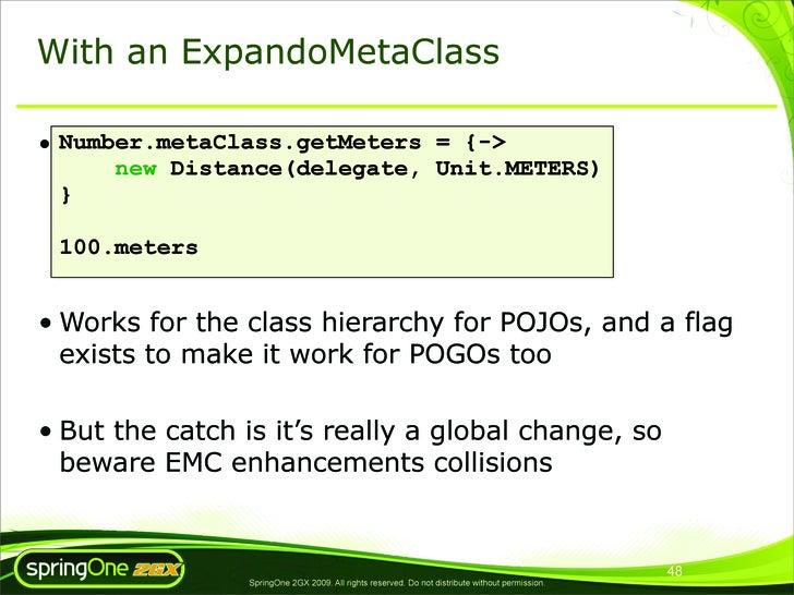 With an ExpandoMetaClass  • Number.metaClass.getMeters = {->       new Distance(delegate, Unit.METERS)   }   100.meters   ...