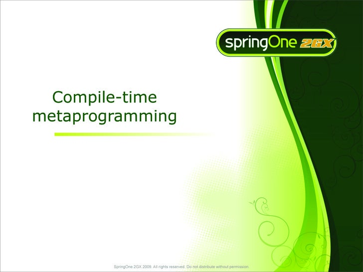 Compile-time metaprogramming             SpringOne 2GX 2009. All rights reserved. Do not distribute without permission.