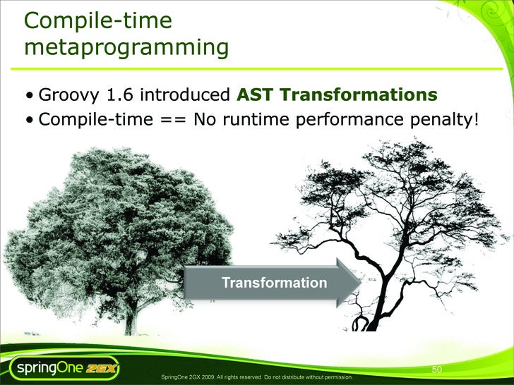 Compile-time metaprogramming  • Groovy 1.6 introduced AST Transformations • Compile-time == No runtime performance penalty...