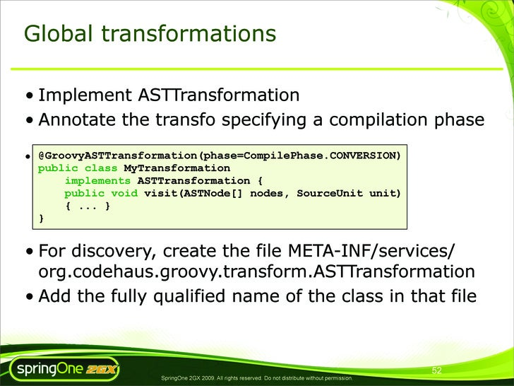 Global transformations  • Implement ASTTransformation • Annotate the transfo specifying a compilation phase  • @GroovyASTT...