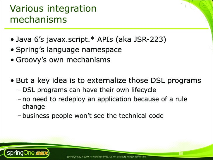 Various integration mechanisms  • Java 6's javax.script.* APIs (aka JSR-223) • Spring's language namespace • Groovy's own ...
