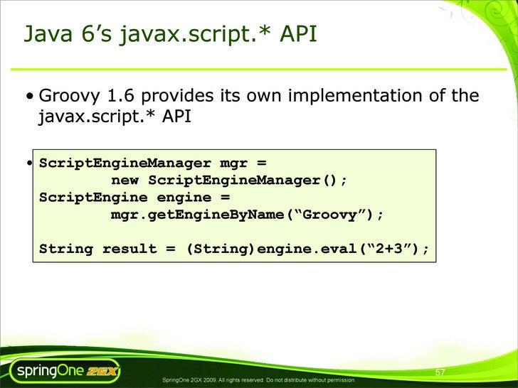 Java 6's javax.script.* API  • Groovy 1.6 provides its own implementation of the   javax.script.* API  • ScriptEngineManag...